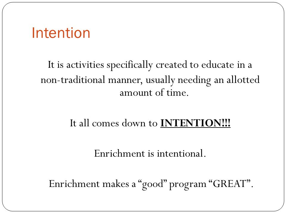 Intention It is activities specifically created to educate in a non-traditional manner, usually needing an allotted amount of time.
