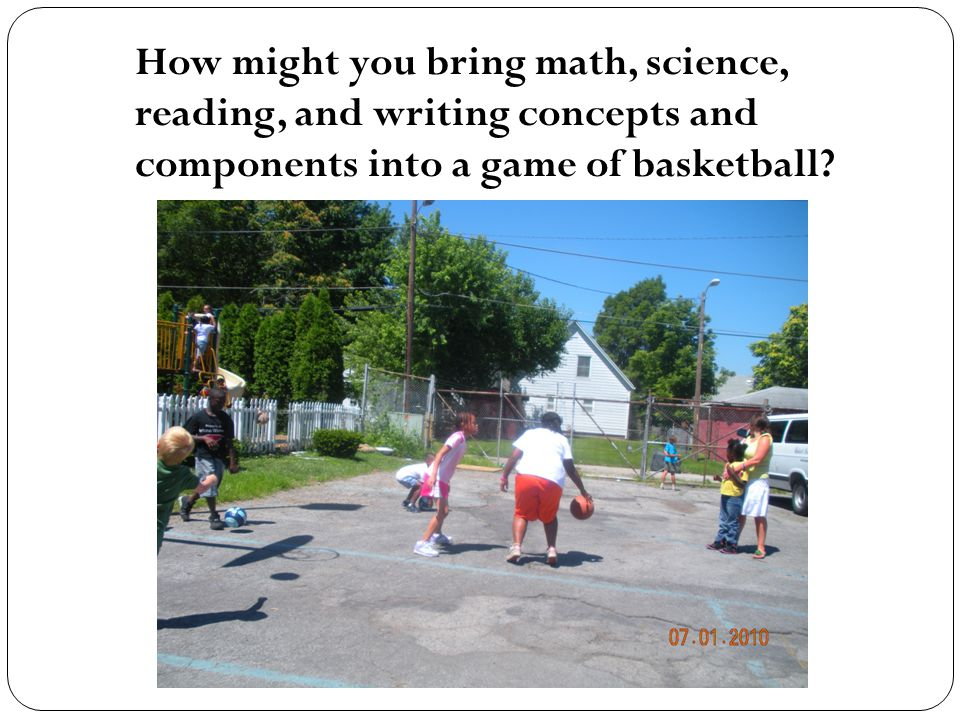 How might you bring math, science, reading, and writing concepts and components into a game of basketball?