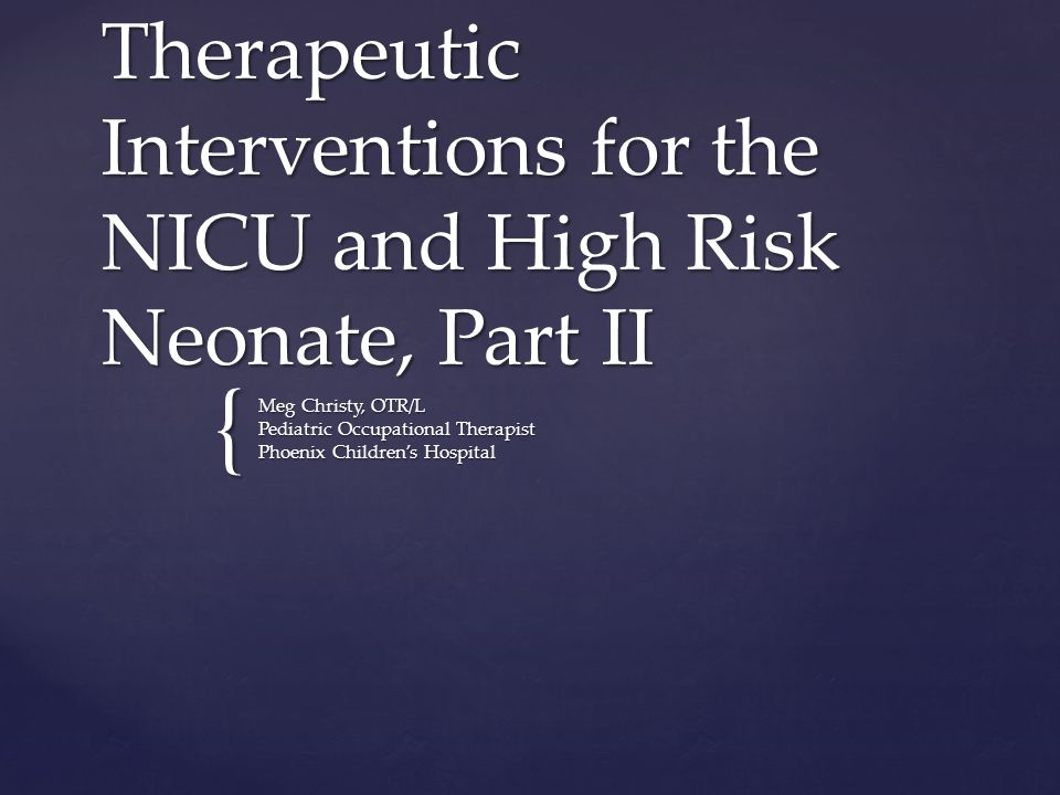 { Therapeutic Interventions for the NICU and High Risk Neonate, Part II Meg Christy, OTR/L Pediatric Occupational Therapist Phoenix Children's Hospital