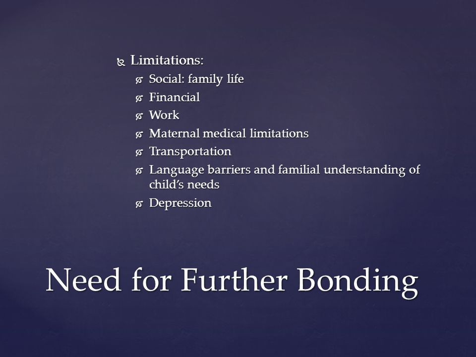  Limitations:  Social: family life  Financial  Work  Maternal medical limitations  Transportation  Language barriers and familial understanding of child's needs  Depression Need for Further Bonding