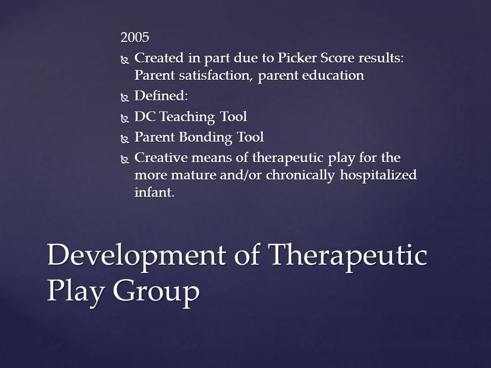 2005  Created in part due to Picker Score results: Parent satisfaction, parent education  Defined:  DC Teaching Tool  Parent Bonding Tool  Creative means of therapeutic play for the more mature and/or chronically hospitalized infant.