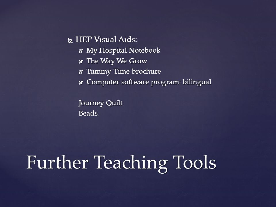  HEP Visual Aids:  My Hospital Notebook  The Way We Grow  Tummy Time brochure  Computer software program: bilingual Journey Quilt Beads Further Teaching Tools