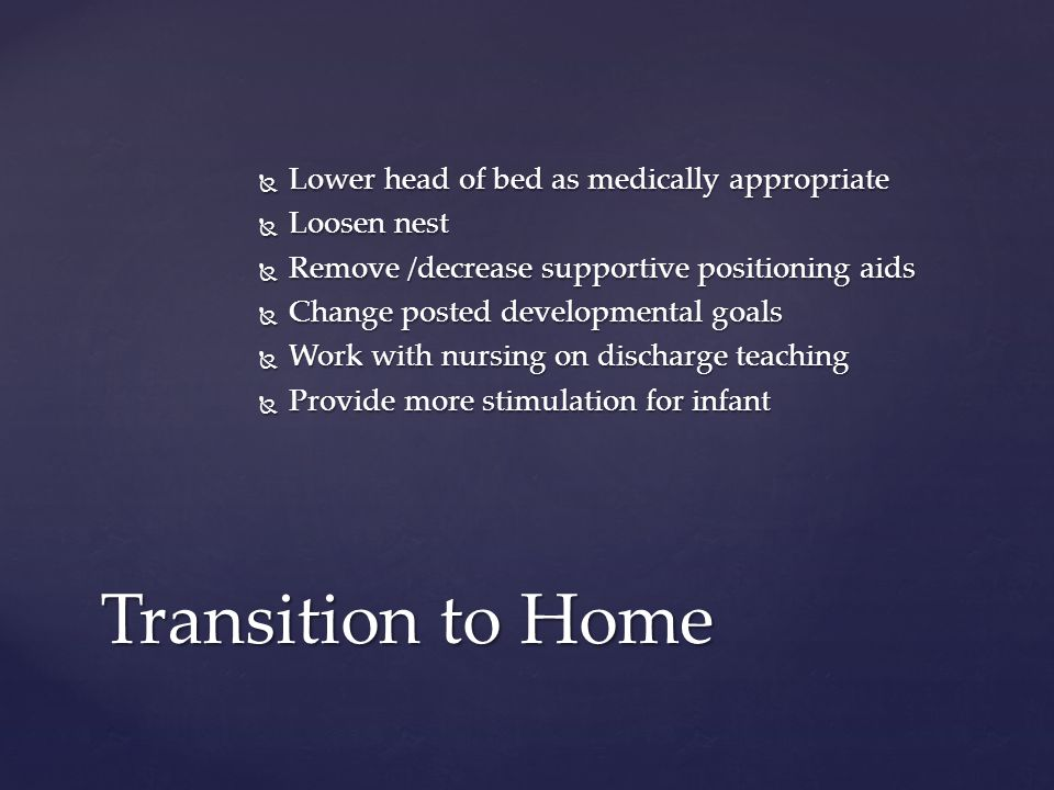  Lower head of bed as medically appropriate  Loosen nest  Remove /decrease supportive positioning aids  Change posted developmental goals  Work with nursing on discharge teaching  Provide more stimulation for infant Transition to Home