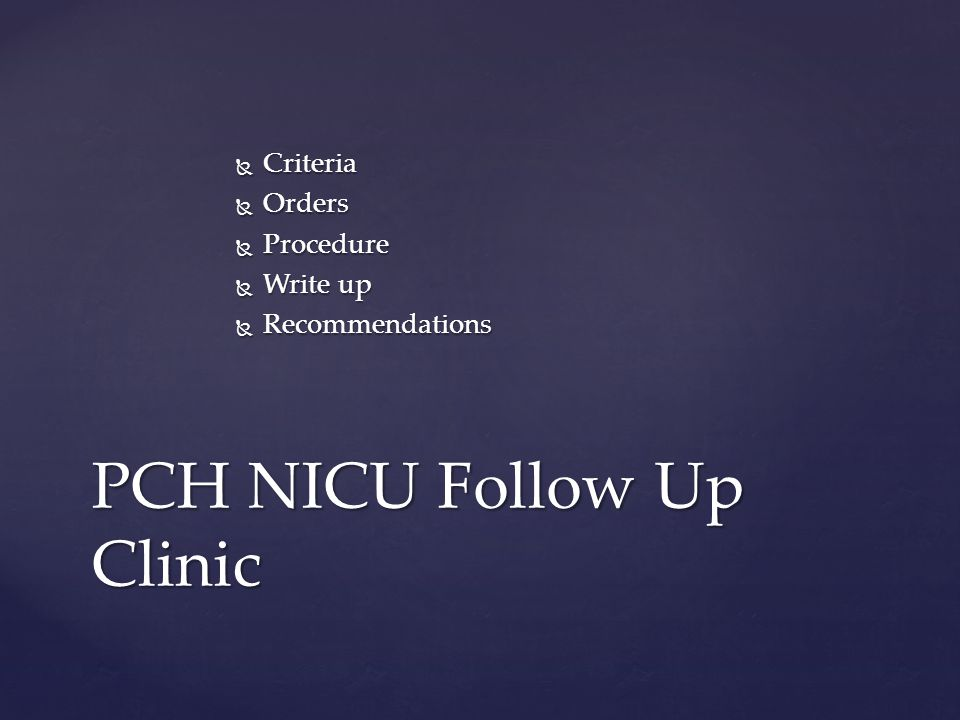  Criteria  Orders  Procedure  Write up  Recommendations PCH NICU Follow Up Clinic