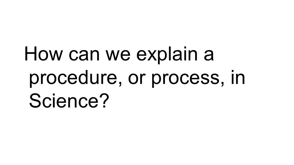 How can we explain a procedure, or process, in Science