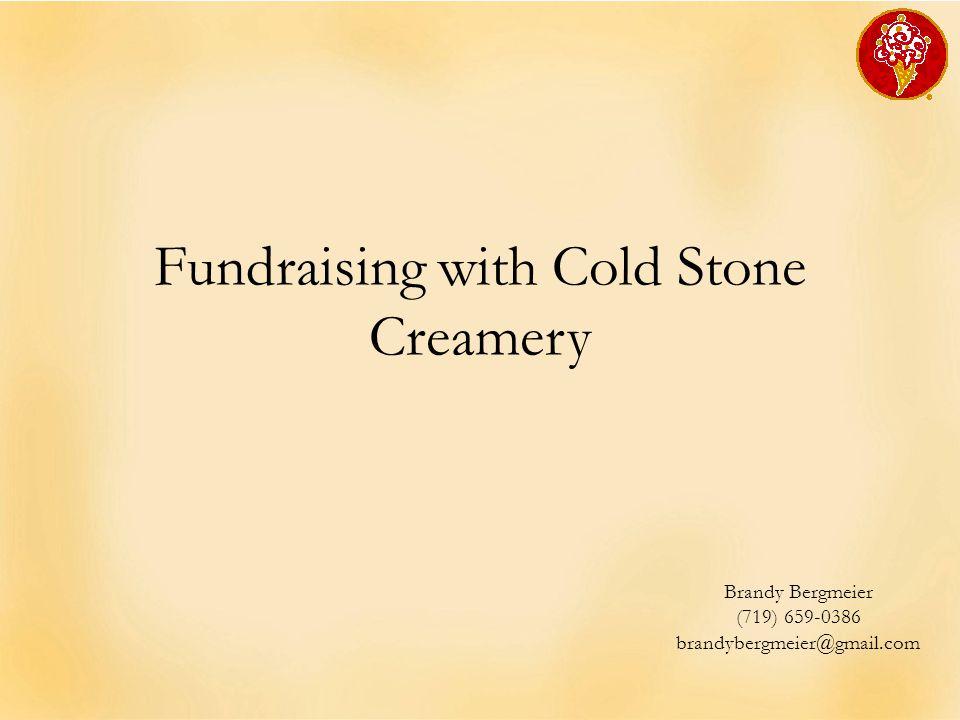 Fundraising with Cold Stone Creamery Brandy Bergmeier (719) 659-0386 brandybergmeier@gmail.com