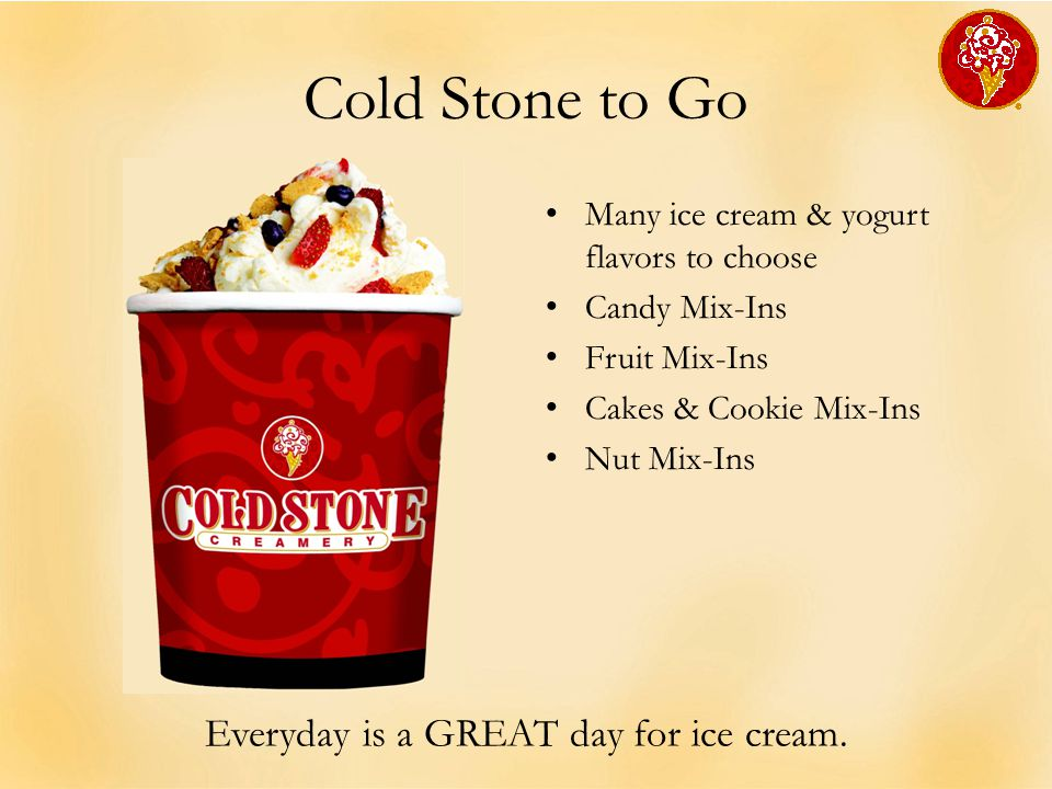 Cold Stone to Go Many ice cream & yogurt flavors to choose Candy Mix-Ins Fruit Mix-Ins Cakes & Cookie Mix-Ins Nut Mix-Ins Everyday is a GREAT day for