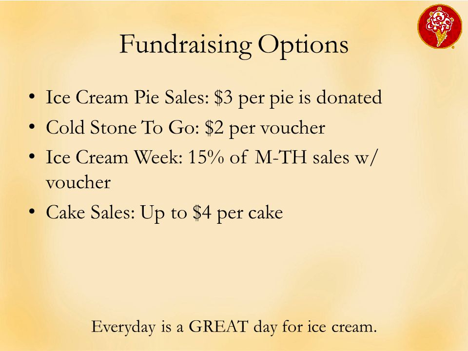 Fundraising Options Ice Cream Pie Sales: $3 per pie is donated Cold Stone To Go: $2 per voucher Ice Cream Week: 15% of M-TH sales w/ voucher Cake Sale
