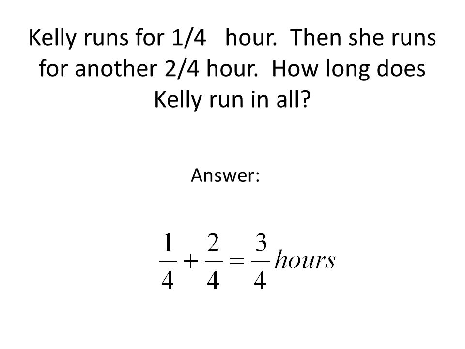 Kelly runs for 1/4 hour. Then she runs for another 2/4 hour.