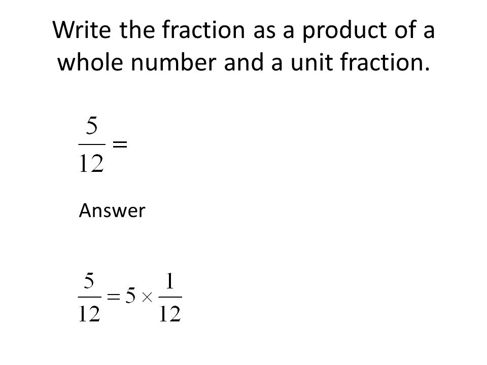 Write the fraction as a product of a whole number and a unit fraction. Answer