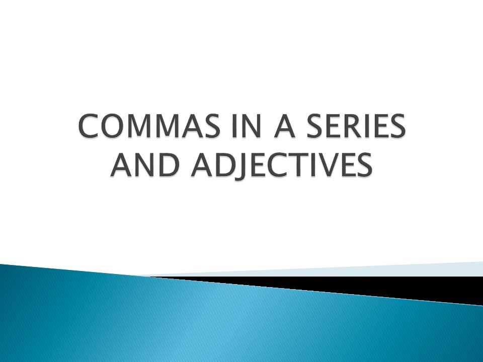  SERIES – A series consists of three or more words, phrases, or subordinate clauses of a similar kind.