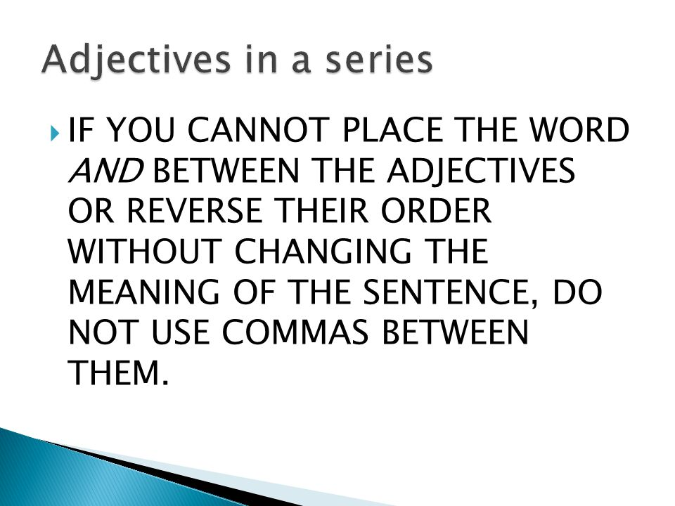  IF YOU CANNOT PLACE THE WORD AND BETWEEN THE ADJECTIVES OR REVERSE THEIR ORDER WITHOUT CHANGING THE MEANING OF THE SENTENCE, DO NOT USE COMMAS BETWEEN THEM.