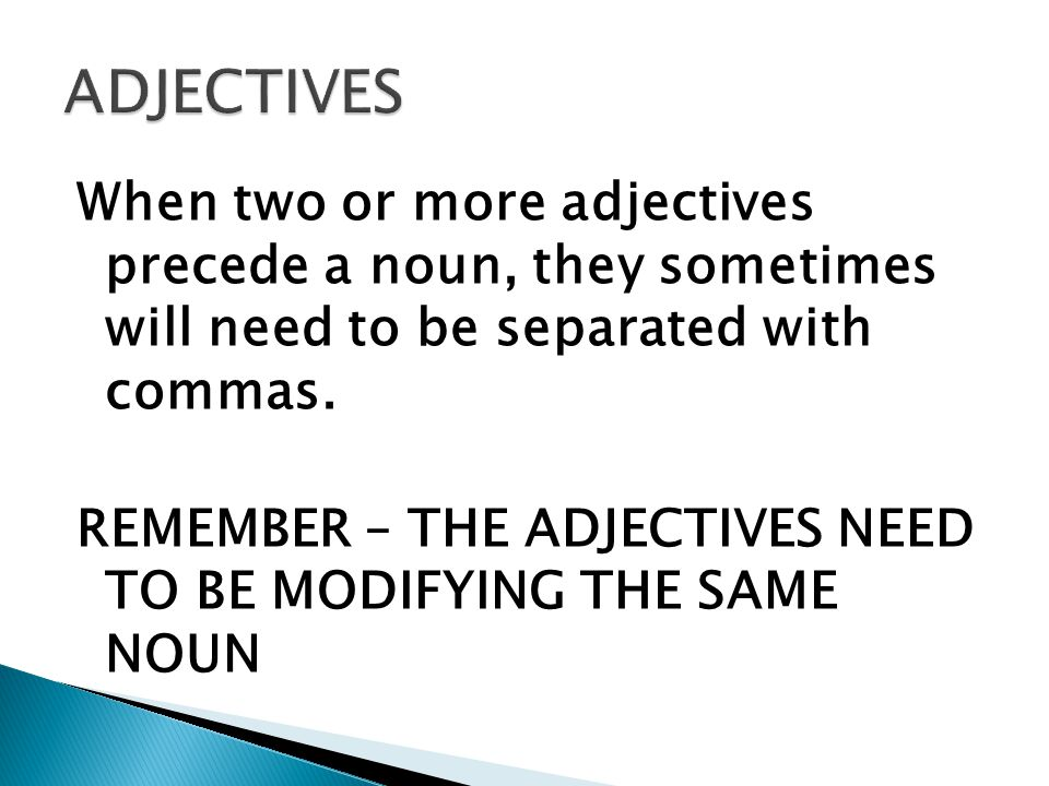 When two or more adjectives precede a noun, they sometimes will need to be separated with commas.