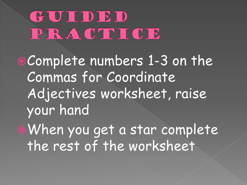  Complete numbers 1-3 on the Commas for Coordinate Adjectives worksheet, raise your hand  When you get a star complete the rest of the worksheet