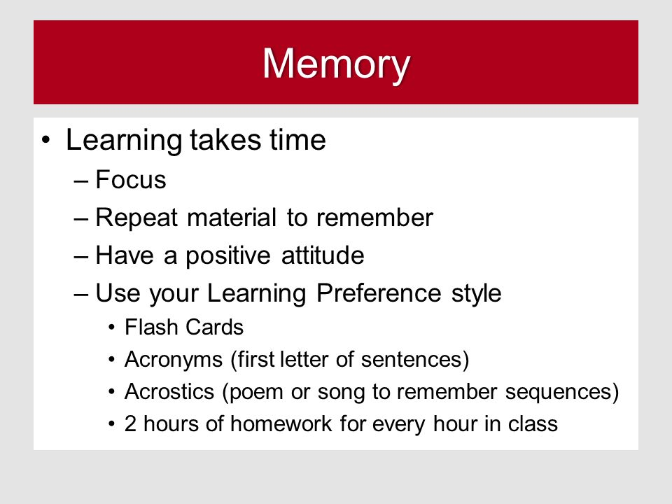 Memory Learning takes time –Focus –Repeat material to remember –Have a positive attitude –Use your Learning Preference style Flash Cards Acronyms (first letter of sentences) Acrostics (poem or song to remember sequences) 2 hours of homework for every hour in class