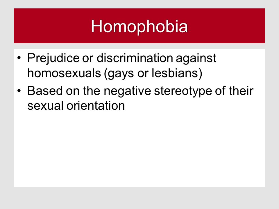 Homophobia Prejudice or discrimination against homosexuals (gays or lesbians) Based on the negative stereotype of their sexual orientation