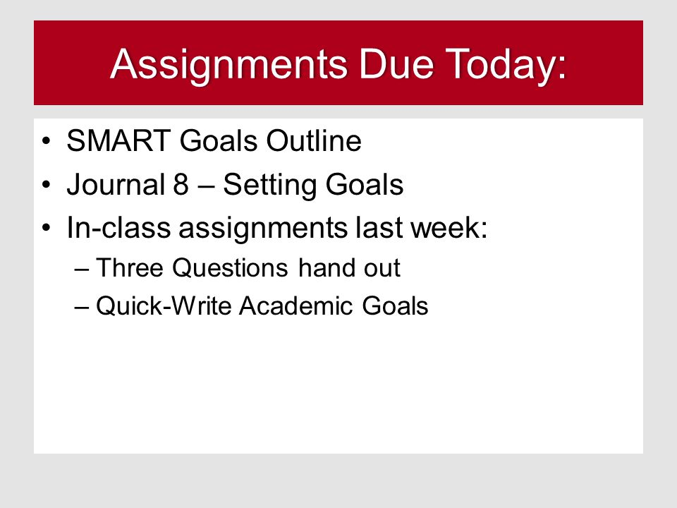Assignments Due Today:Assignments Due Today: SMART Goals Outline Journal 8 – Setting Goals In-class assignments last week: –Three Questions hand out –Quick-Write Academic Goals