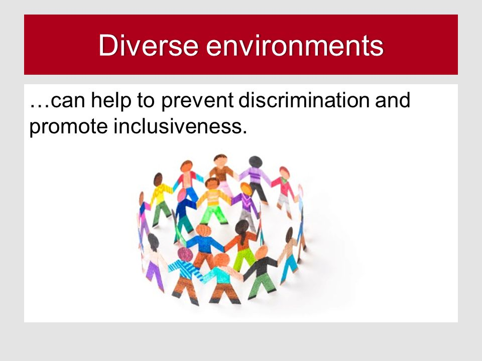 Diverse environmentsDiverse environments …can help to prevent discrimination and promote inclusiveness.