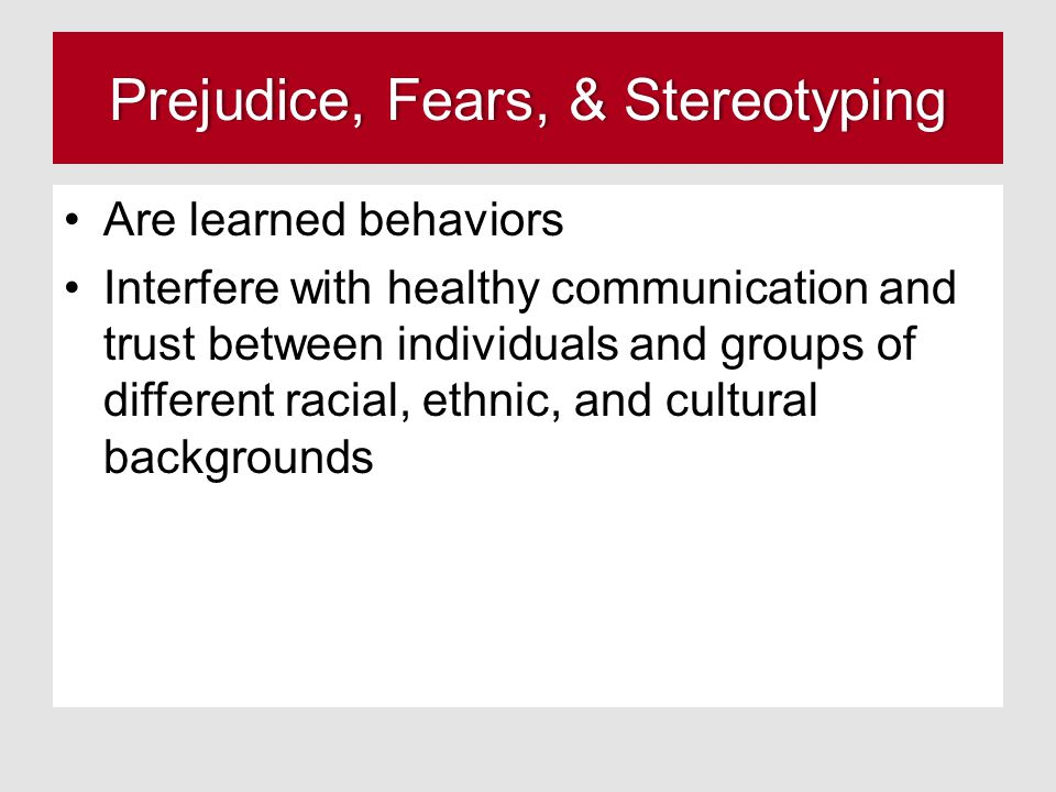 Prejudice, Fears, & StereotypingPrejudice, Fears, & Stereotyping Are learned behaviors Interfere with healthy communication and trust between individuals and groups of different racial, ethnic, and cultural backgrounds