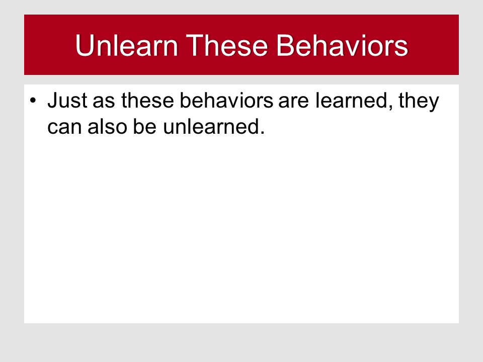 Unlearn These BehaviorsUnlearn These Behaviors Just as these behaviors are learned, they can also be unlearned.