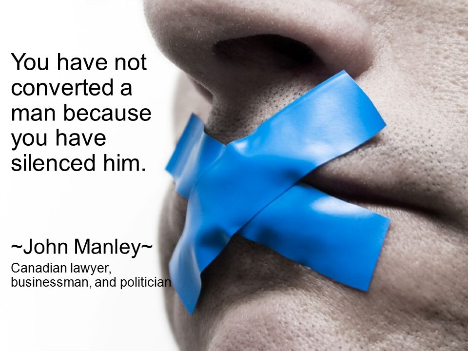 Quote You have not converted a man because you have silenced him. ~John Manley~ Canadian lawyer, businessman, and politician