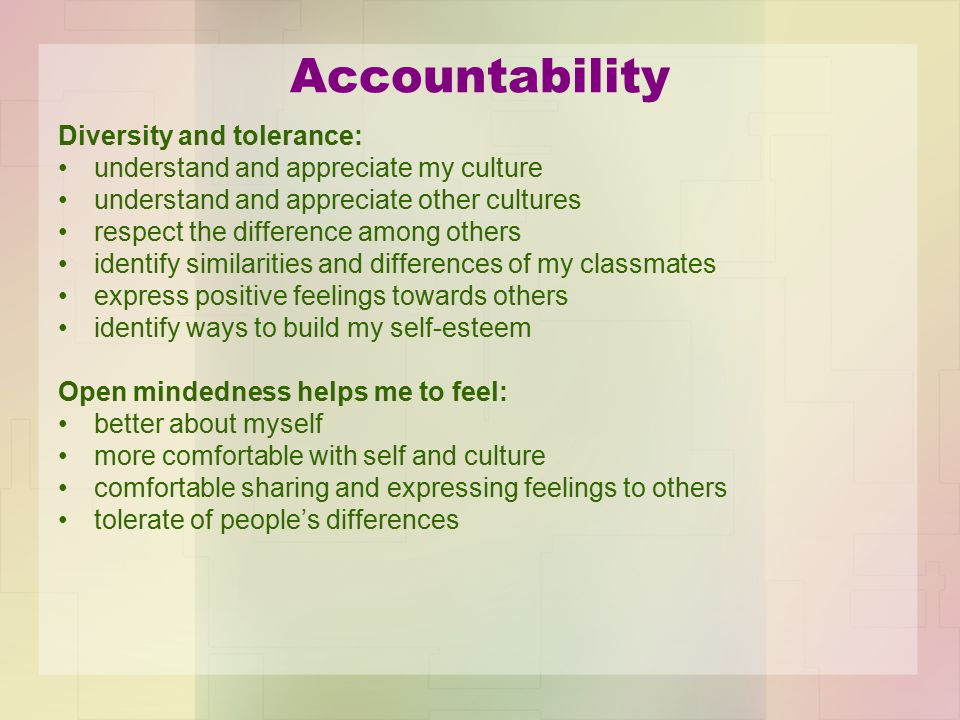 Accountability Diversity and tolerance: understand and appreciate my culture understand and appreciate other cultures respect the difference among oth