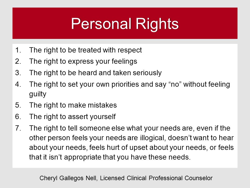 Personal RightsPersonal Rights 1.The right to be treated with respect 2.The right to express your feelings 3.The right to be heard and taken seriously 4.The right to set your own priorities and say no without feeling guilty 5.The right to make mistakes 6.The right to assert yourself 7.The right to tell someone else what your needs are, even if the other person feels your needs are illogical, doesn't want to hear about your needs, feels hurt of upset about your needs, or feels that it isn't appropriate that you have these needs.