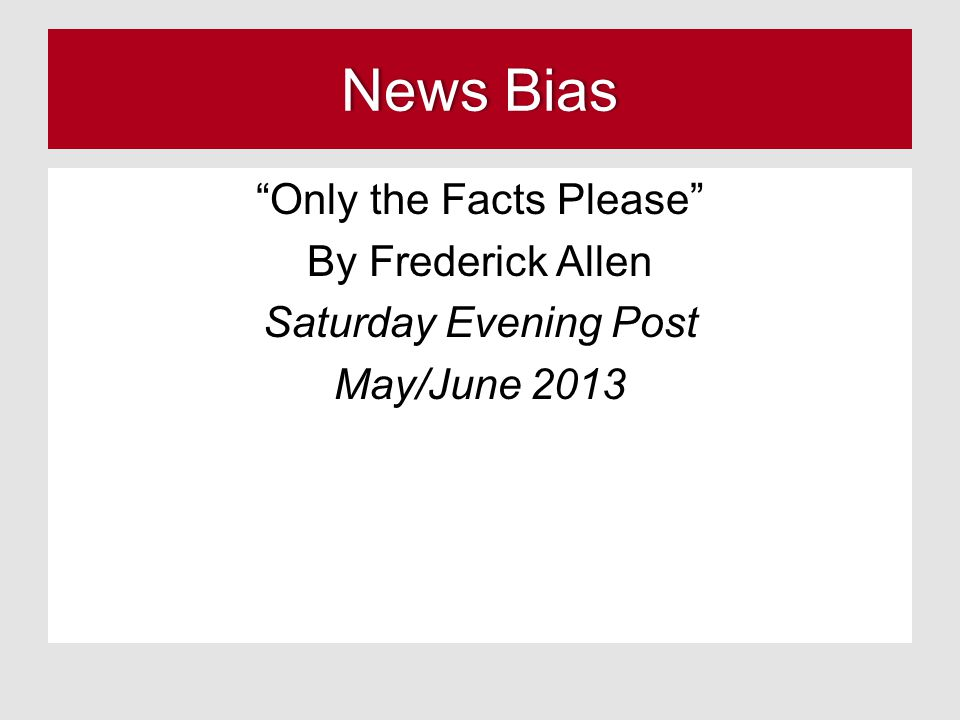 "News BiasNews Bias ""Only the Facts Please"" By Frederick Allen Saturday Evening Post May/June 2013"