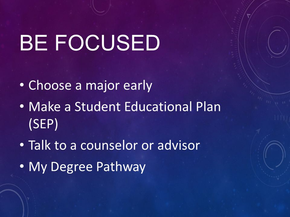 BE FOCUSED Choose a major early Make a Student Educational Plan (SEP) Talk to a counselor or advisor My Degree Pathway