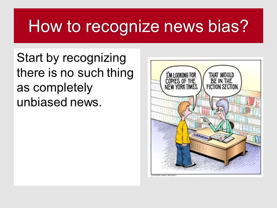 How to recognize news bias?How to recognize news bias? Start by recognizing there is no such thing as completely unbiased news.