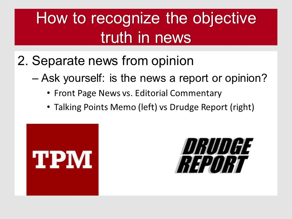 How to recognize the objective truth in news 2. Separate news from opinion –Ask yourself: is the news a report or opinion? Front Page News vs. Editori