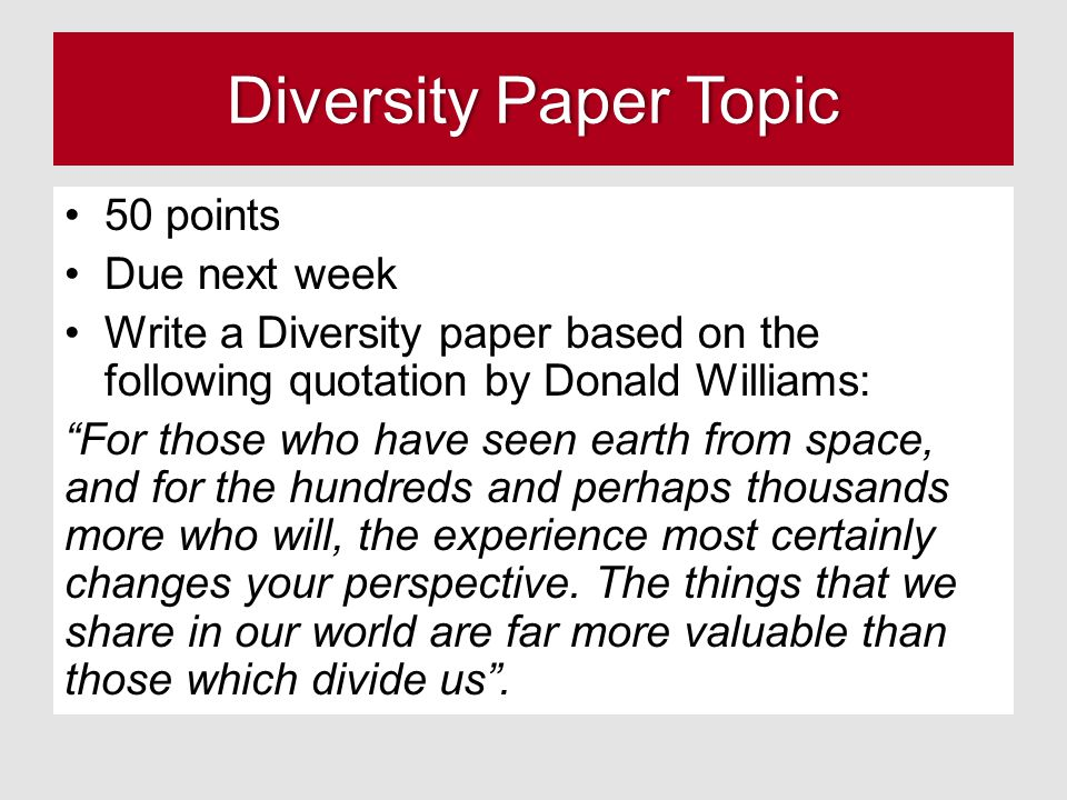Diversity Paper TopicDiversity Paper Topic 50 points Due next week Write a Diversity paper based on the following quotation by Donald Williams: For those who have seen earth from space, and for the hundreds and perhaps thousands more who will, the experience most certainly changes your perspective.