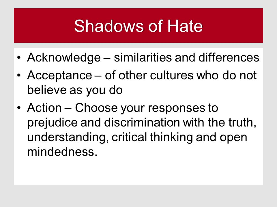 Shadows of HateShadows of Hate Acknowledge – similarities and differences Acceptance – of other cultures who do not believe as you do Action – Choose your responses to prejudice and discrimination with the truth, understanding, critical thinking and open mindedness.