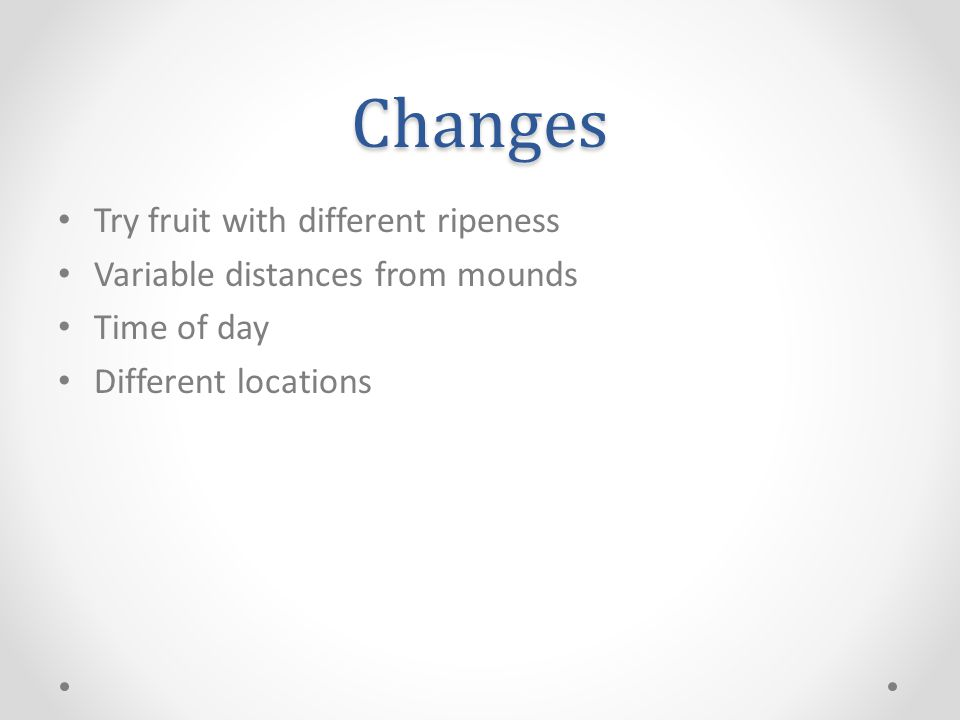 Changes Try fruit with different ripeness Variable distances from mounds Time of day Different locations