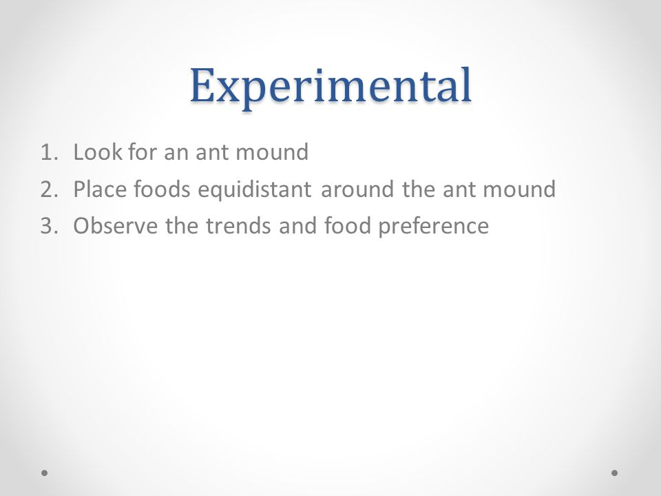 Experimental 1.Look for an ant mound 2.Place foods equidistant around the ant mound 3.Observe the trends and food preference