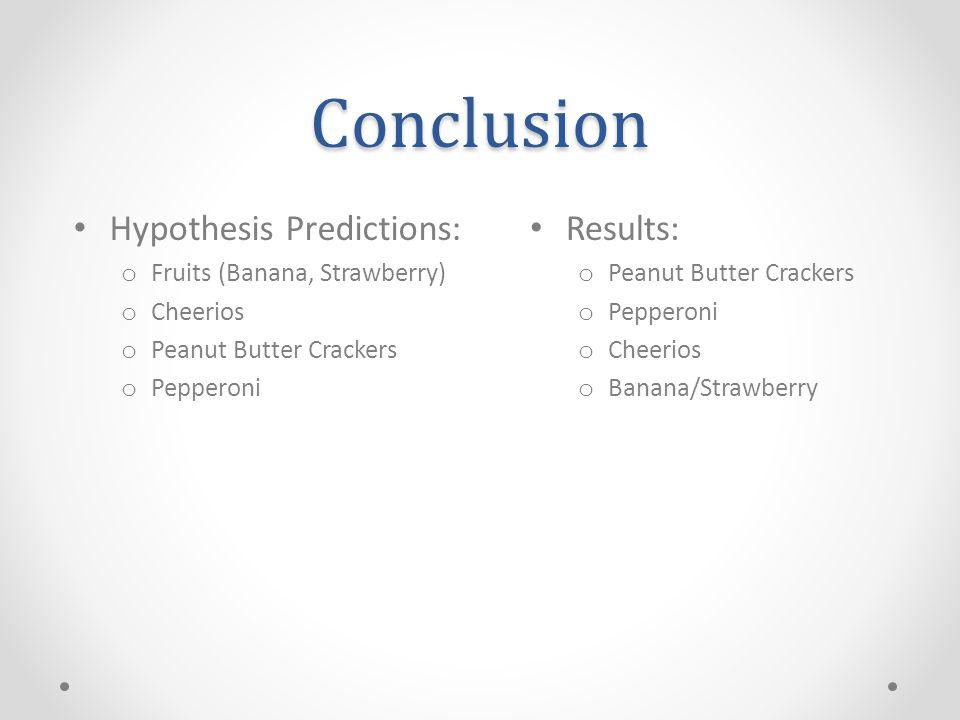 Conclusion Results: o Peanut Butter Crackers o Pepperoni o Cheerios o Banana/Strawberry Hypothesis Predictions: o Fruits (Banana, Strawberry) o Cheerios o Peanut Butter Crackers o Pepperoni