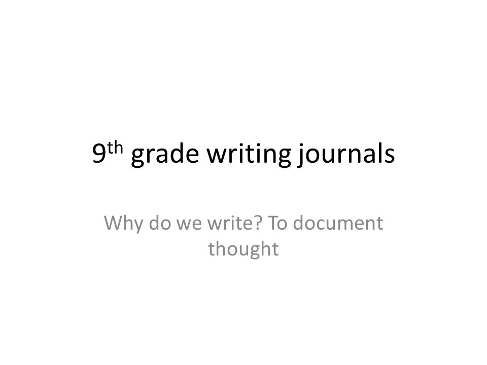 9 th grade writing journals Why do we write? To document thought