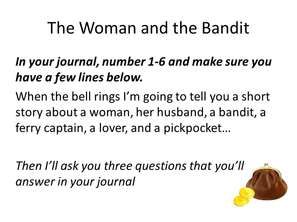 The Woman and the Bandit In your journal, number 1-6 and make sure you have a few lines below.