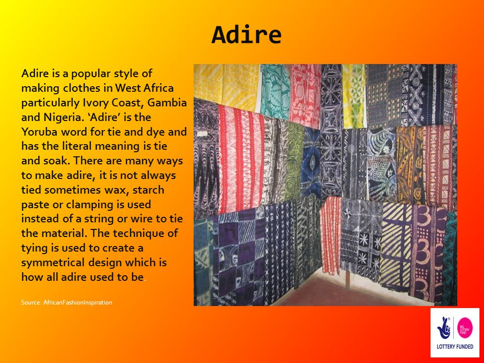 Adire Adire is a popular style of making clothes in West Africa particularly Ivory Coast, Gambia and Nigeria. 'Adire' is the Yoruba word for tie and d