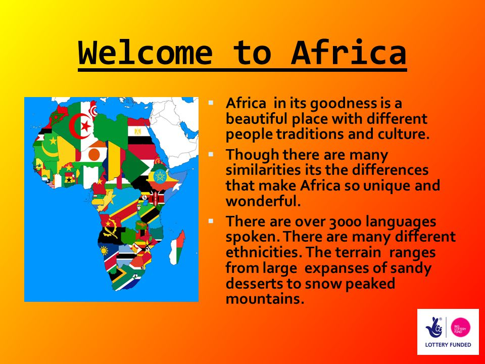 Welcome to Africa  Africa in its goodness is a beautiful place with different people traditions and culture.  Though there are many similarities its