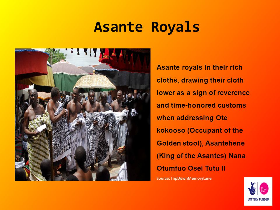 Asante Royals Asante royals in their rich cloths, drawing their cloth lower as a sign of reverence and time-honored customs when addressing Ote kokoos