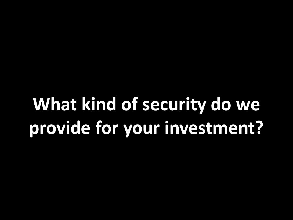 What kind of security do we provide for your investment?