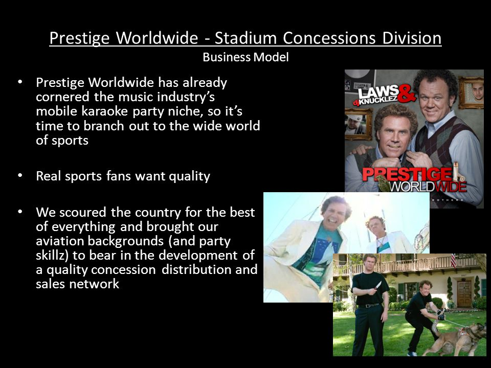 Prestige Worldwide - Stadium Concessions Division Business Model Prestige Worldwide has already cornered the music industry's mobile karaoke party niche, so it's time to branch out to the wide world of sports Real sports fans want quality We scoured the country for the best of everything and brought our aviation backgrounds (and party skillz) to bear in the development of a quality concession distribution and sales network