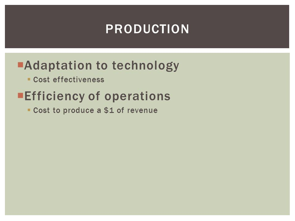  Adaptation to technology  Cost effectiveness  Efficiency of operations  Cost to produce a $1 of revenue PRODUCTION