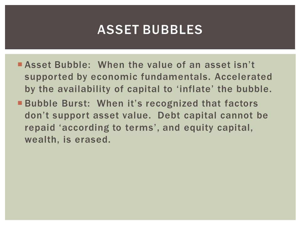 ASSET BUBBLES  Asset Bubble: When the value of an asset isn't supported by economic fundamentals.