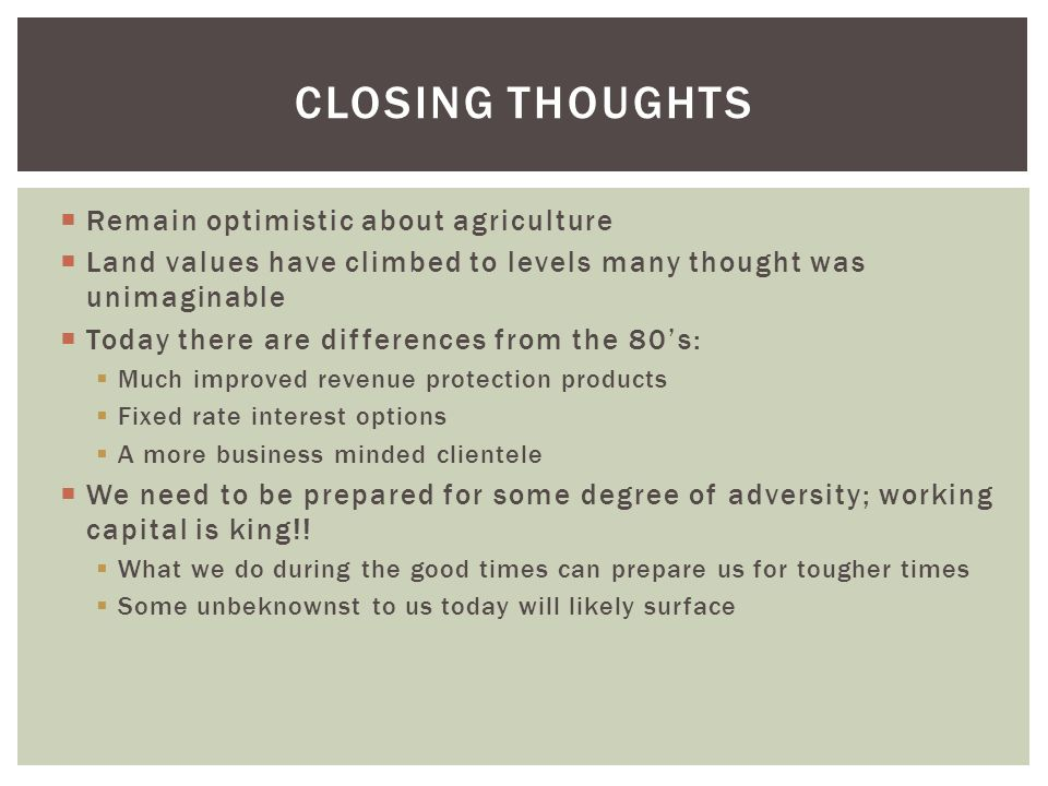 CLOSING THOUGHTS  Remain optimistic about agriculture  Land values have climbed to levels many thought was unimaginable  Today there are differences from the 80's:  Much improved revenue protection products  Fixed rate interest options  A more business minded clientele  We need to be prepared for some degree of adversity; working capital is king!.