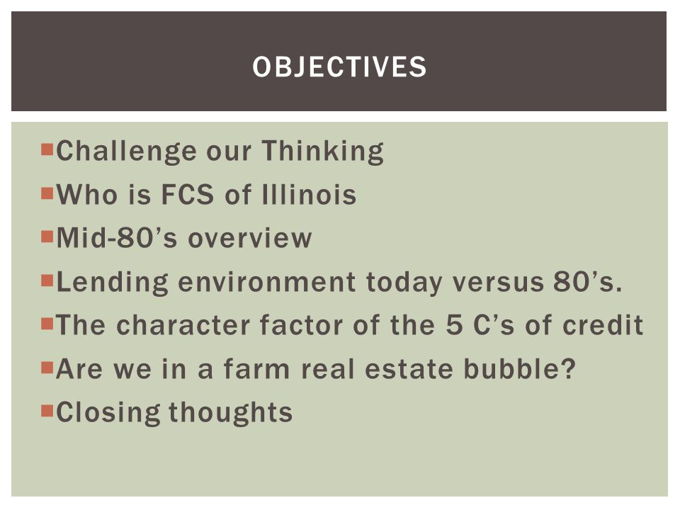  Challenge our Thinking  Who is FCS of Illinois  Mid-80's overview  Lending environment today versus 80's.