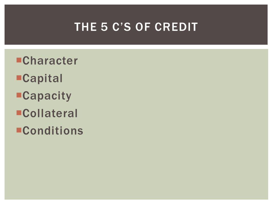  Character  Capital  Capacity  Collateral  Conditions THE 5 C'S OF CREDIT