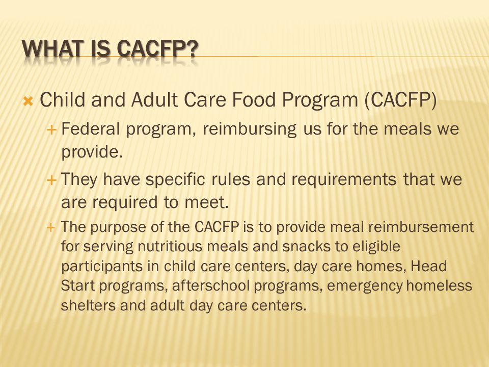  Child and Adult Care Food Program (CACFP)  Federal program, reimbursing us for the meals we provide.
