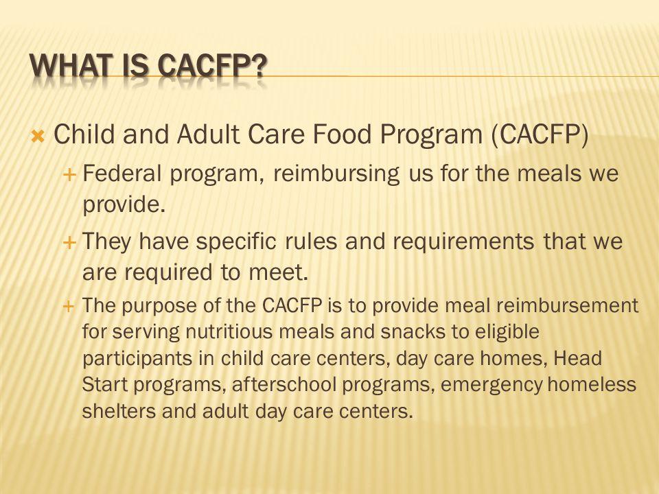  Child and Adult Care Food Program (CACFP)  Federal program, reimbursing us for the meals we provide.
